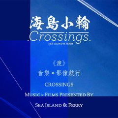 《渡》音樂 X 影像航行 CROSSINGS - MUSIC X FILMS PRESENTED BY SEA ISLAND & FERRY